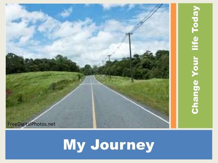 My Journey<br />Change Your  life Today<br />FreeDigitalPhotos.net<br />