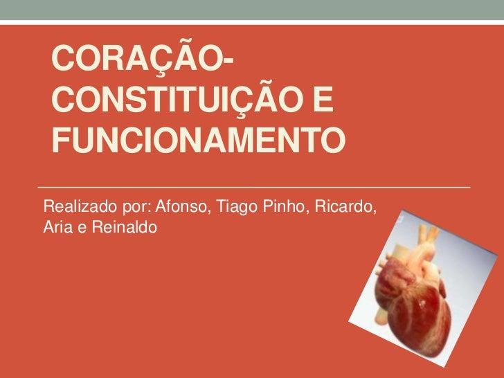 CORAÇÃO- CONSTITUIÇÃO E FUNCIONAMENTORealizado por: Afonso, Tiago Pinho, Ricardo,Aria e Reinaldo