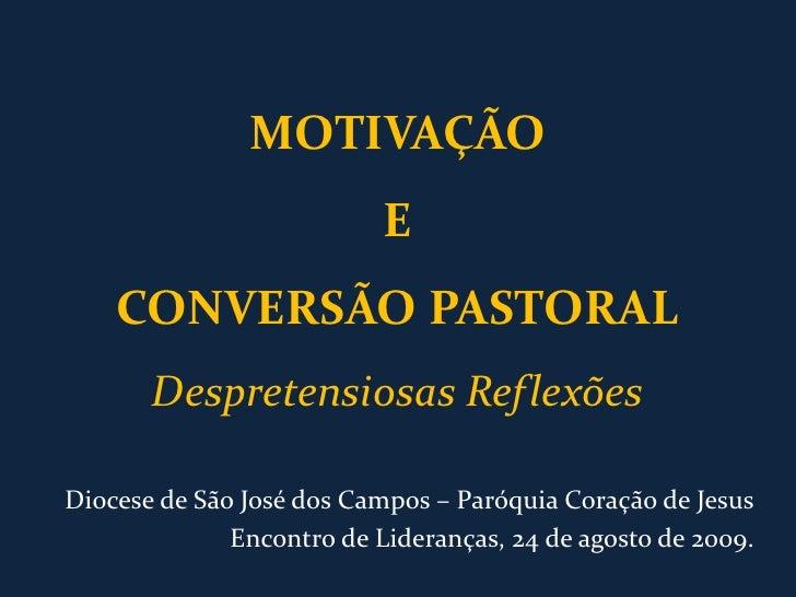 MOTIVAÇÃOECONVERSÃO PASTORALDespretensiosas Reflexões<br />Diocese de São José dos Campos – Paróquia Coração de Jesus<br /...