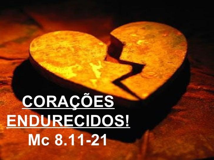 CORAÇÕES ENDURECIDOS! Mc 8.11-21