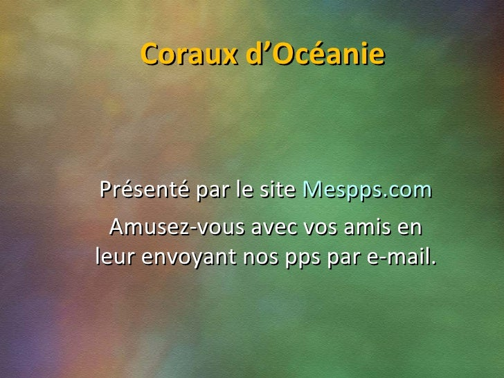 Coraux d'Océanie Présenté par le site  Mespps.com Amusez-vous avec vos amis en leur envoyant nos pps par e-mail.