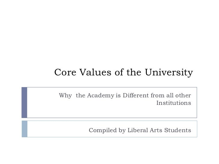 Core Values of the University<br />Why  the Academy is Different from all other Institutions<br />Compiled by Liberal Arts...