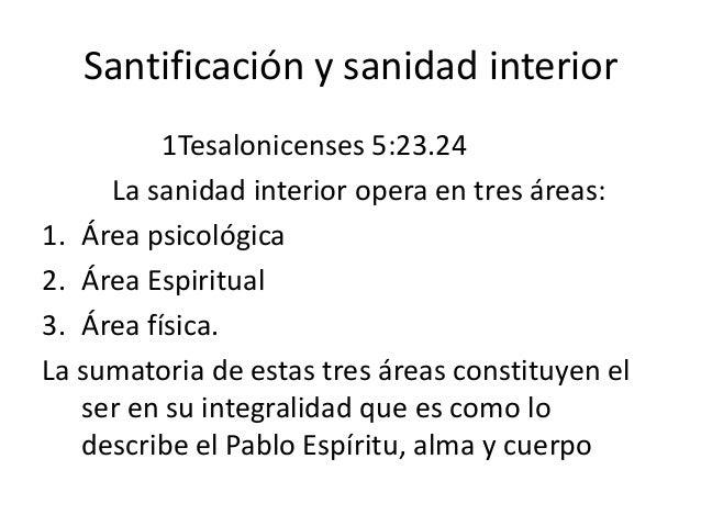 Santificación y sanidad interior 1Tesalonicenses 5:23.24 La sanidad interior opera en tres áreas: 1. Área psicológica 2. Á...