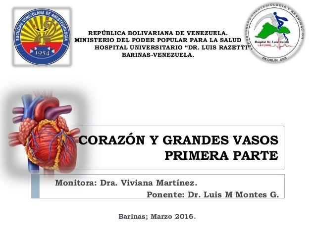 CORAZÓN Y GRANDES VASOS PRIMERA PARTE Monitora: Dra. Viviana Martínez. Ponente: Dr. Luis M Montes G. REPÚBLICA BOLIVARIANA...