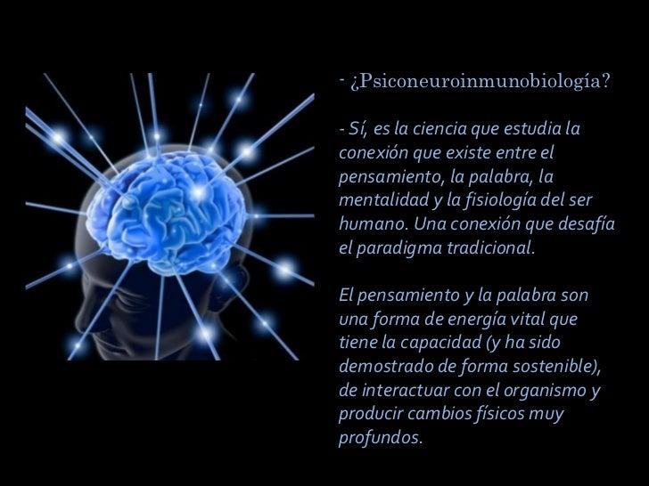 - ¿Psiconeuroinmunobiología?   - Sí, es la ciencia que estudia la conexión que existe entre el pensamiento, la palabra, l...