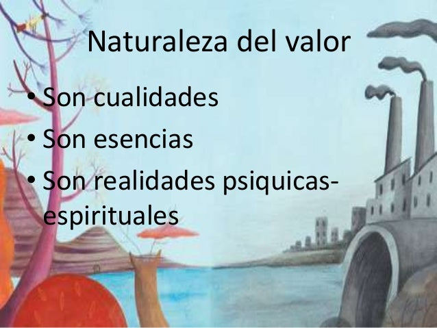 Naturaleza del valor • Son cualidades • Son esencias • Son realidades psiquicasespirituales