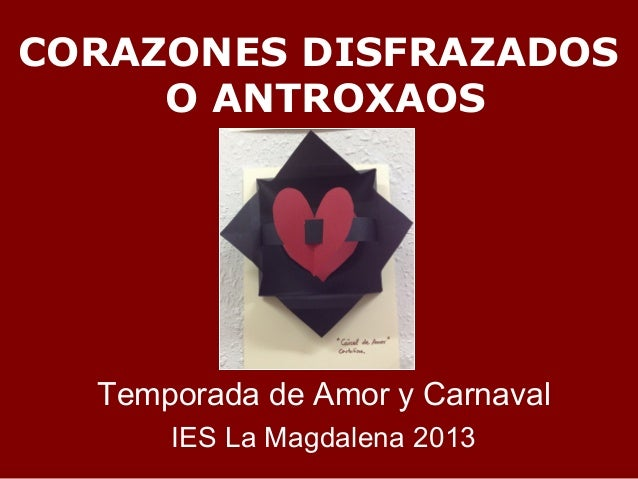 CORAZONES DISFRAZADOS     O ANTROXAOS  Temporada de Amor y Carnaval      IES La Magdalena 2013