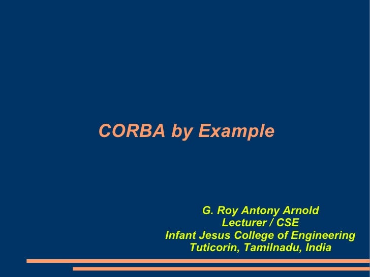 CORBA by Example G. Roy Antony Arnold Lecturer / CSE Infant Jesus College of Engineering Tuticorin, Tamilnadu, India