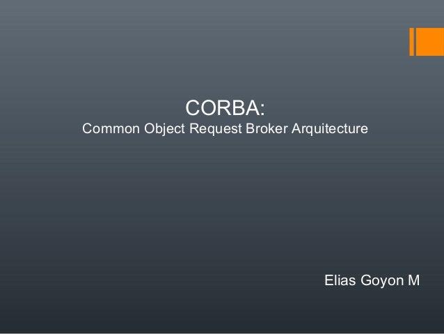 CORBA: Common Object Request Broker Arquitecture  Elias Goyon M