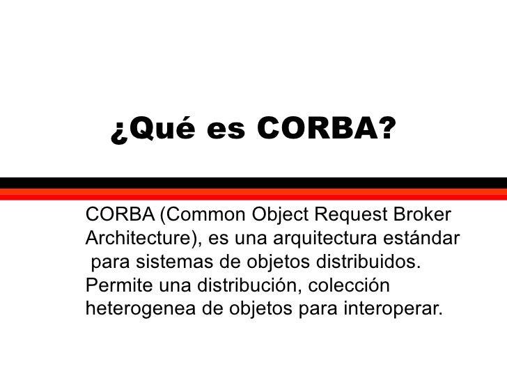 ¿Qué es CORBA? CORBA (Common Object Request Broker Architecture), es una arquitectura estándar  para sistemas de objetos d...