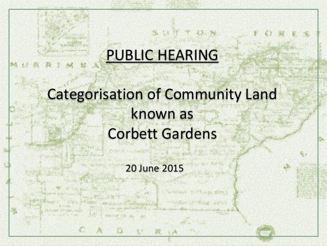 PUBLIC HEARING Categorisation of Community Land known as Corbett Gardens 20 June 2015