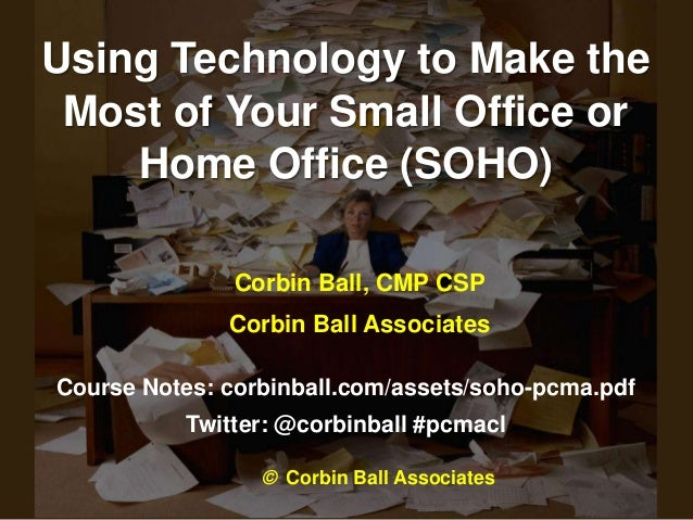 Using Technology to Make the Most of Your Small Office or    Home Office (SOHO)               Corbin Ball, CMP CSP        ...