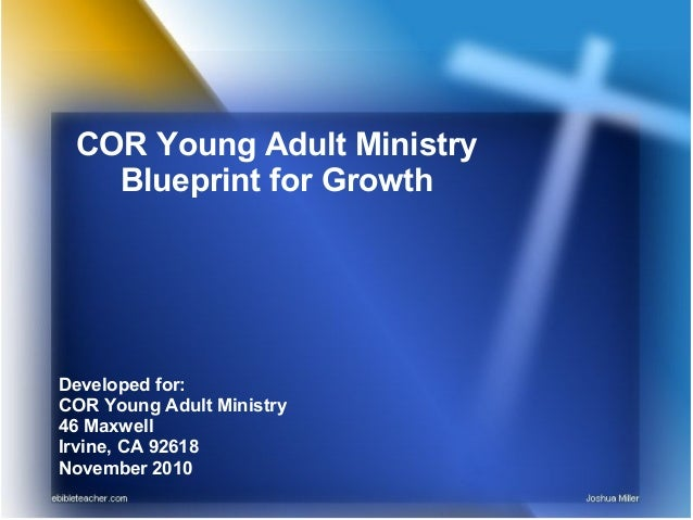 COR Young Adult Ministry Blueprint for Growth Developed for: COR Young Adult Ministry 46 Maxwell Irvine, CA 92618 November...