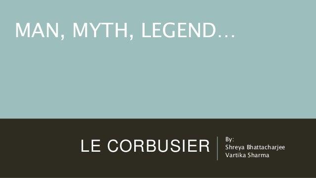 LE CORBUSIER By: Shreya Bhattacharjee Vartika Sharma MAN, MYTH, LEGEND…