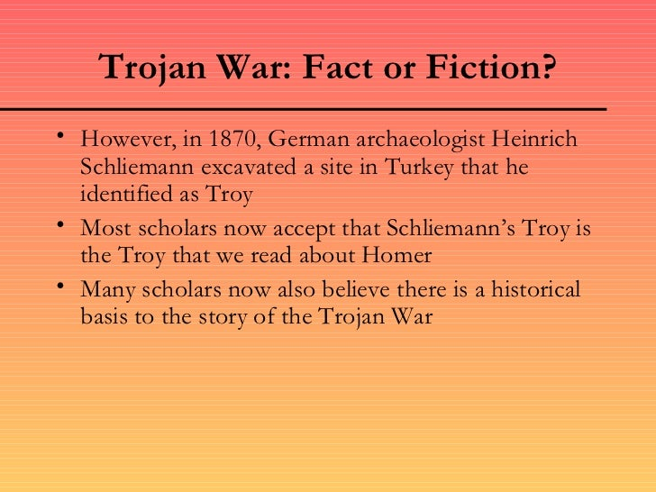 trojan war fact or fiction The epic is a work of fiction, and relates the events of a few weeks in the tenth and final year of the trojan war fought between greeks and trojans over beautiful helen, the greek queen who.