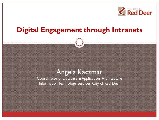 Digital Engagement through Intranets  Angela Kaczmar Coordinator of Database & Application Architecture Information Techno...