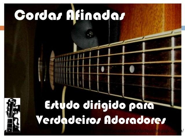 Cordas Afinadas   Estudo dirigido para  Verdadeiros Adoradores           http://prrsoaresamigodedeus.blogspot.com/
