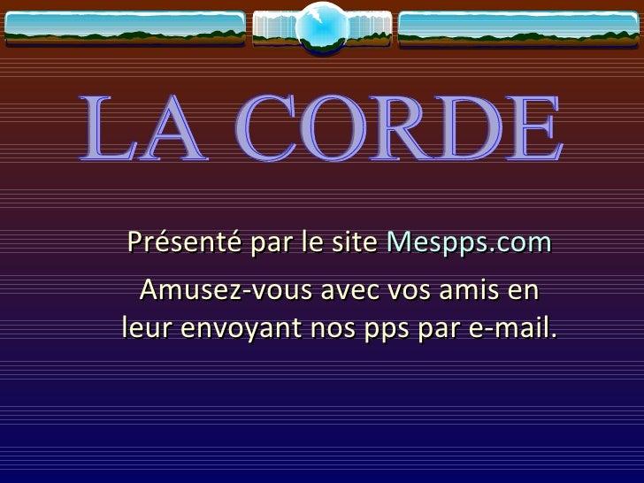 LA CORDE Présenté par le site  Mespps.com Amusez-vous avec vos amis en leur envoyant nos pps par e-mail.