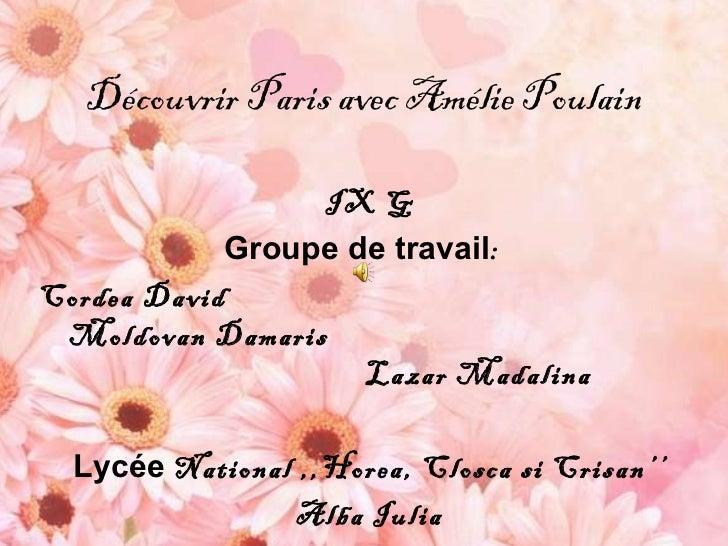 D écouvrir Paris avec Amélie Poulain IX G Groupe de travail :  Cordea David  Moldovan Damaris  Lazar Madalina Lyc é e  Nat...