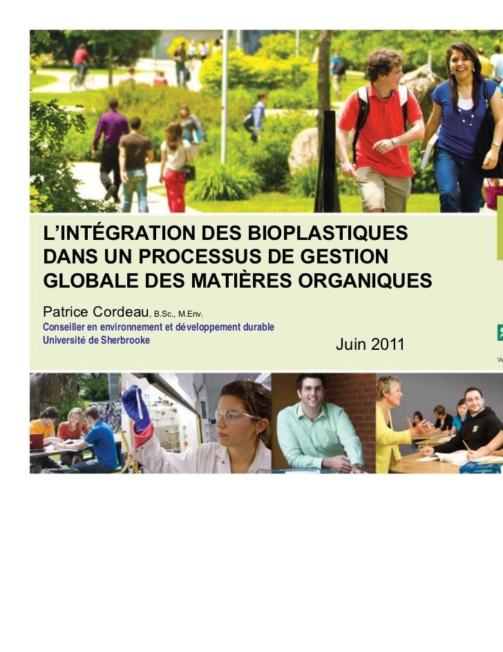 L'INTÉGRATION DES BIOPLASTIQUESDANS UN PROCESSUS DE GESTIONGLOBALE DES MATIÈRES ORGANIQUESPatrice Cordeau, B.Sc., M.Env.Co...