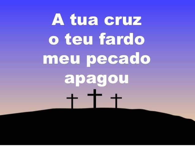 A tua cruz o teu fardo meu pecado apagou