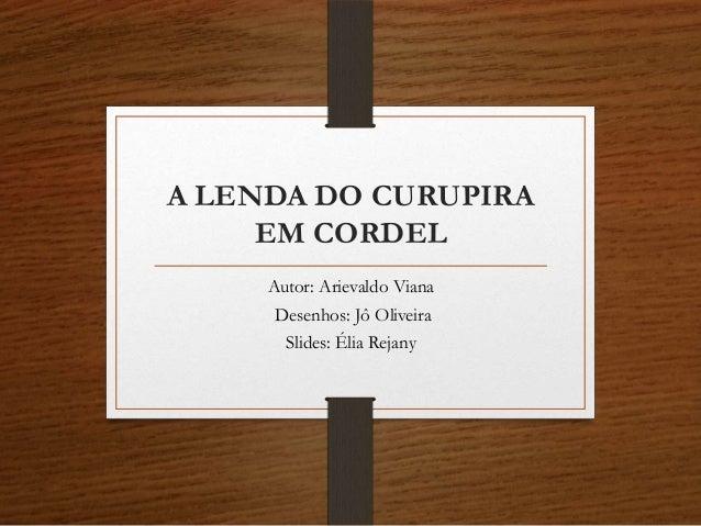 A LENDA DO CURUPIRA EM CORDEL Autor: Arievaldo Viana Desenhos: Jô Oliveira Slides: Élia Rejany