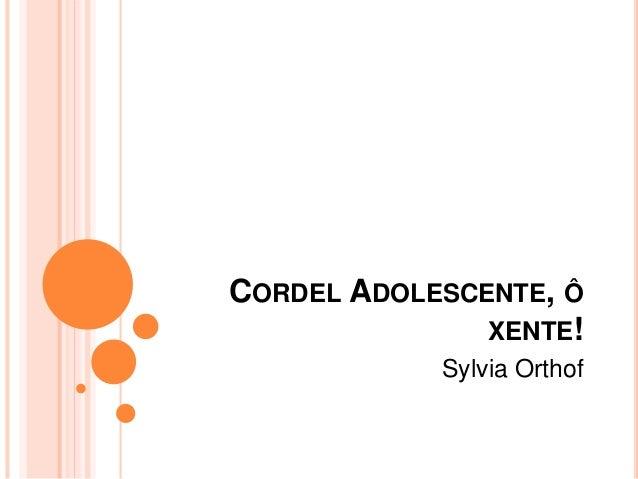 CORDEL ADOLESCENTE, Ô  XENTE!  Sylvia Orthof