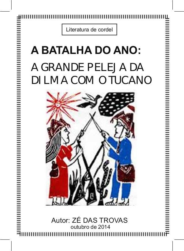 Literatura de cordel  A BATALHA DO ANO:  A GRANDE PELEJA DA  DILMA COM O TUCANO  Autor: ZÉ DAS TROVAS  outubro de 2014
