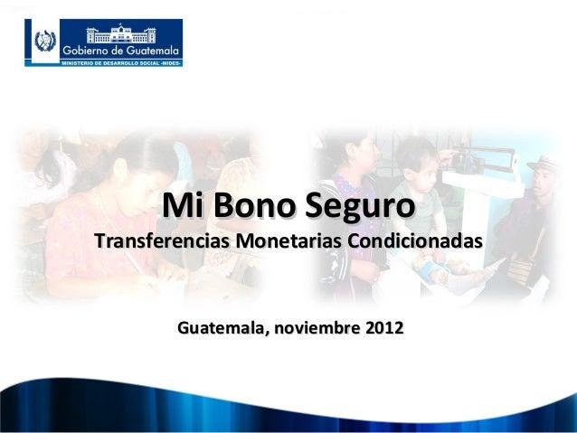 Mi Bono SeguroTransferencias Monetarias Condicionadas        Guatemala, noviembre 2012