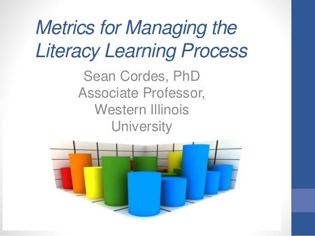 Metrics for Managing the Literacy Learning Process Sean Cordes, PhD Associate Professor, Western Illinois University