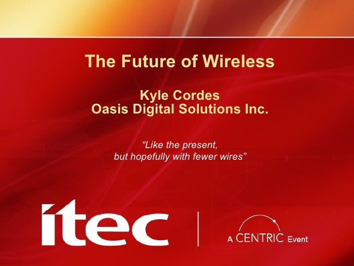 "The Future of Wireless Kyle Cordes Oasis Digital Solutions Inc. "" Like the present, but hopefully with fewer wires"""