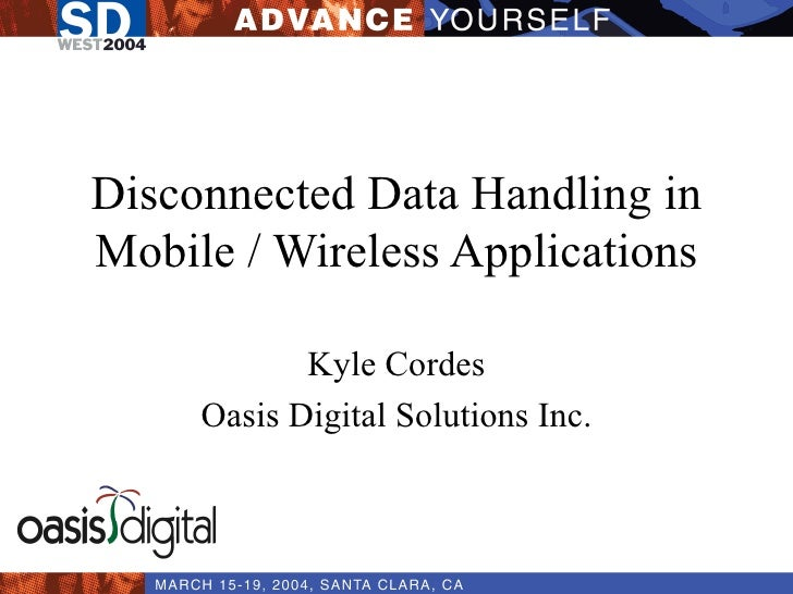 Disconnected Data Handling in Mobile / Wireless Applications Kyle Cordes Oasis Digital Solutions Inc.