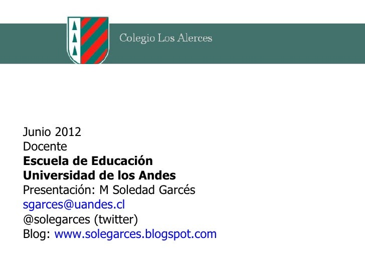 Junio 2012DocenteEscuela de EducaciónUniversidad de los AndesPresentación: M Soledad Garcéssgarces@uandes.cl@solegarces (t...