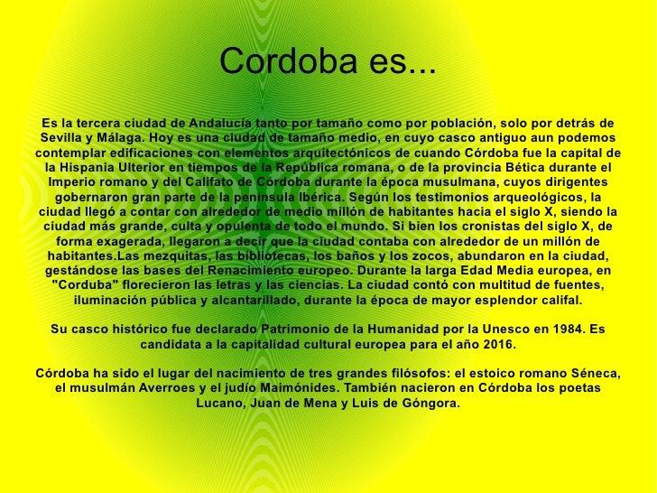 Cordoba es... Es la tercera ciudad de Andalucía tanto por tamaño como por población, solo por detrás de Sevilla y Málaga. ...