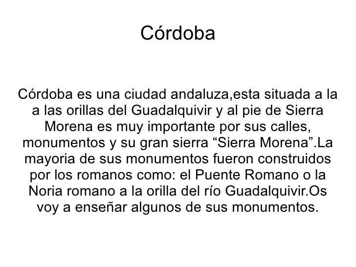 Córdoba Córdoba es una ciudad andaluza,esta situada a la a las orillas del Guadalquivir y al pie de Sierra Morena es muy i...