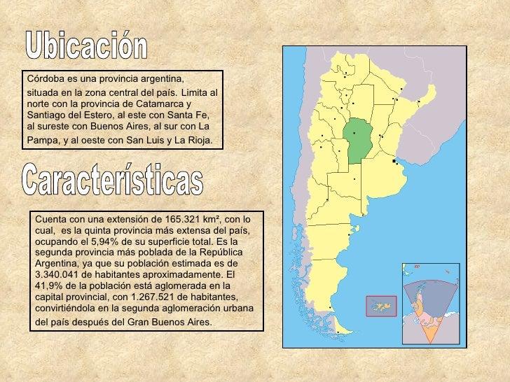 Ubicación Córdoba es una provincia argentina, situada en la zona central del país.   Limita al norte con la provincia de C...