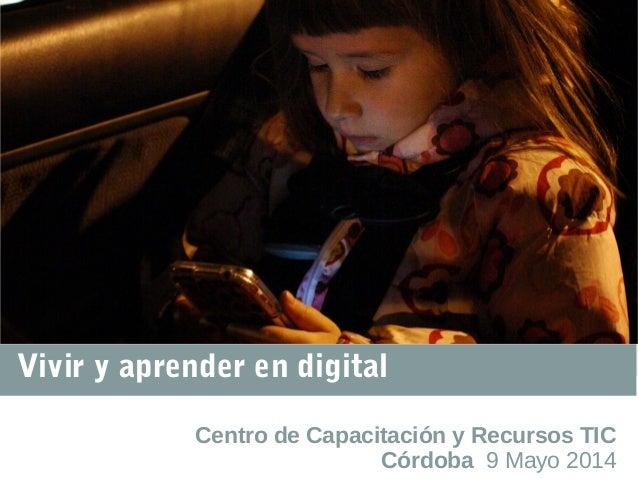 Vivir y aprender en digital Centro de Capacitación y Recursos TIC Córdoba 9 Mayo 2014