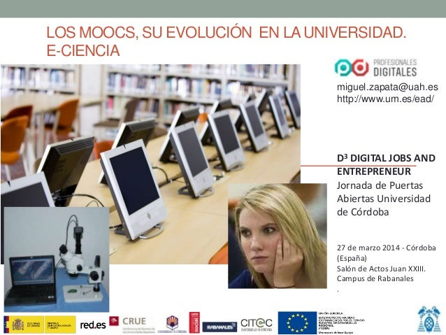 LOS MOOCS, SU EVOLUCIÓN EN LAUNIVERSIDAD. E-CIENCIA miguel.zapata@uah.es http://www.um.es/ead/ D3 DIGITAL JOBS AND ENTREPR...