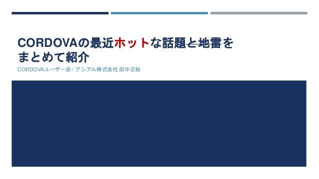 CORDOVAの最近ホットな話題と地雷を  まとめて紹介  CORDOVAユーザー会/ アシアル株式会社田中正裕