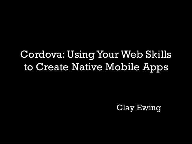 Cordova: Using Your Web Skillsto Create Native Mobile Apps                   Clay Ewing