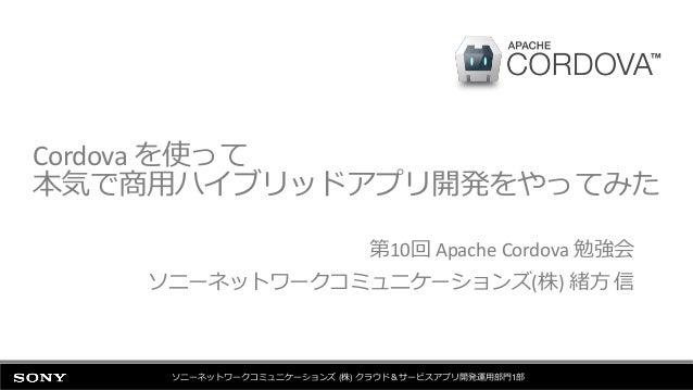 Cordova を使って 本気で商用ハイブリッドアプリ開発をやってみた 第10回 Apache Cordova 勉強会 ソニーネットワークコミュニケーションズ(株) 緒方 信 ソニーネットワークコミュニケーションズ (株) クラウド&サービスア...
