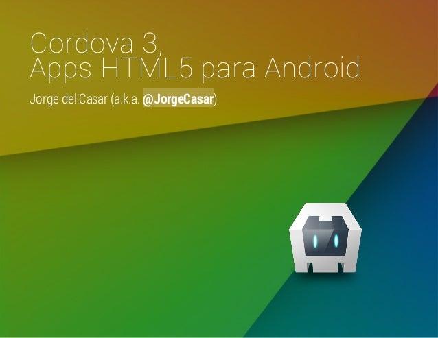 Cordova 3, Apps HTML5 para Android Jorge del Casar (a.k.a. @JorgeCasar)