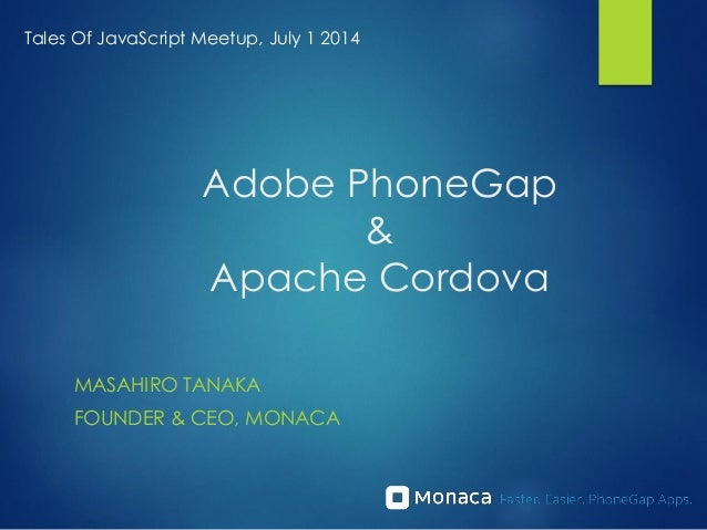 Adobe PhoneGap & Apache Cordova MASAHIRO TANAKA FOUNDER & CEO, MONACA Tales Of JavaScript Meetup, July 1 2014
