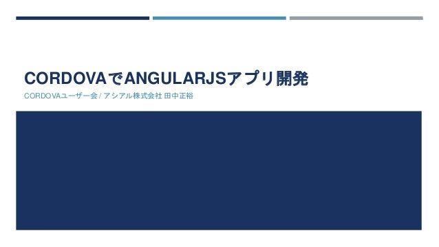 CORDOVAでANGULARJSアプリ開発  CORDOVAユーザー会/ アシアル株式会社田中正裕