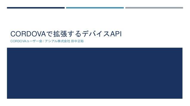 CORDOVAで拡張するデバイスAPI  CORDOVAユーザー会/ アシアル株式会社田中正裕