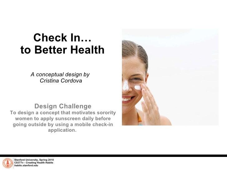 Check In… to Better Health A conceptual design by  Cristina Cordova Stanford University, Spring 2010 CS377v - Creating Hea...