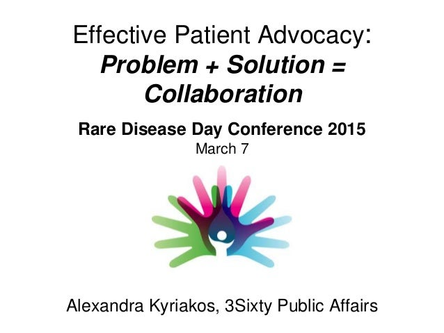 Effective Patient Advocacy: Problem + Solution = Collaboration Alexandra Kyriakos, 3Sixty Public Affairs Rare Disease Day ...