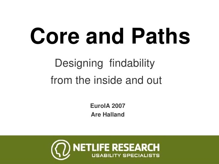 Core and Paths   Designing findability  from the inside and out           EuroIA 2007          Are Halland