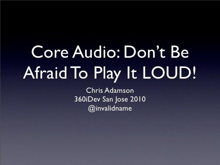 Core Audio: Don't Be Afraid To Play It LOUD!          Chris Adamson       360iDev San Jose 2010           @invalidname