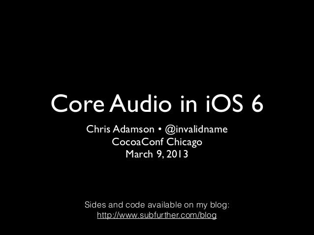 Core Audio in iOS 6   Chris Adamson • @invalidname        CocoaConf Chicago           March 9, 2013   Sides and code avail...